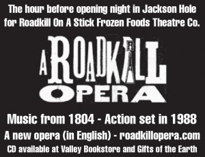 "Advertisement for A Roadkill Opera: ""The hour before opening night in Jackson Hole fore Roadkill On  A Stick Frozen Foods Theatre Co. A Roadkill Opera. Music from 1804 - Action set in 1988. A new opera (in English) - roadkillopera.com. CD available at Valley Bookstore and Gifts of the Earth"