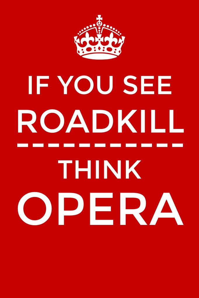 "British crown logo over phrase ""If you see roadkill, think opera"" in the style of Keep Calm and Carry On"