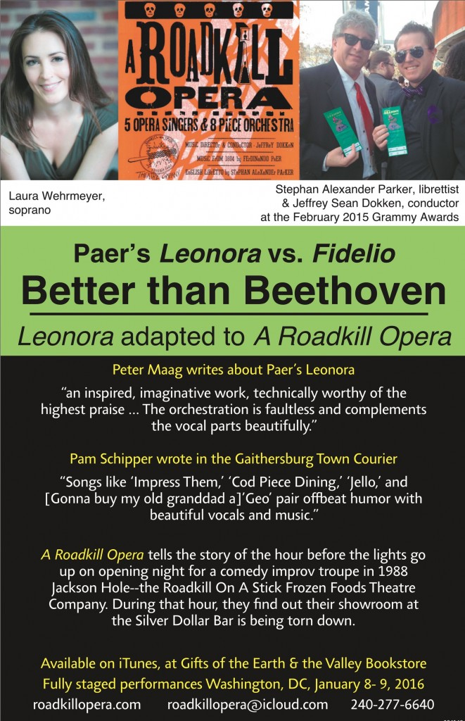 "Ad reading: Paer's Leonora vs. Fidelio: Better than Beethoven. Leonora adapted to A Roadkill Opera. Peter Maag writes about Paer's Leonora: ""an inspired, imaginative work, technically worthy of the highest praise,,, The orchestration is faultless and complements the vocal parts beautifully.""  Pam Schipper wrote in the Gaithersburg Town Courier ""Songs like 'Impress Them,' 'Cod Piece Dining,' 'Jello,' and [Gonna buy my old granddad a] 'Goe' pair offbeat humor with beautiful vocals and music."" A Roadkill Opera tells the story of the hour before the lights go up ion opening night for a comedy improv troupe in 1988 Jackson Hole--the Roadkill On A Stick Frozen Foods Theatre Company. During that hour, they find out their showroom at the Silver Dollar Bar is being torn down. Available on iTunes, at Gifts of the Earth & the Valley Bookstore. Fully staged performances Washington, DC, January 8-9, 2016  roadkill opera.com  roadkill opera@icloud.com  240-277-6640"