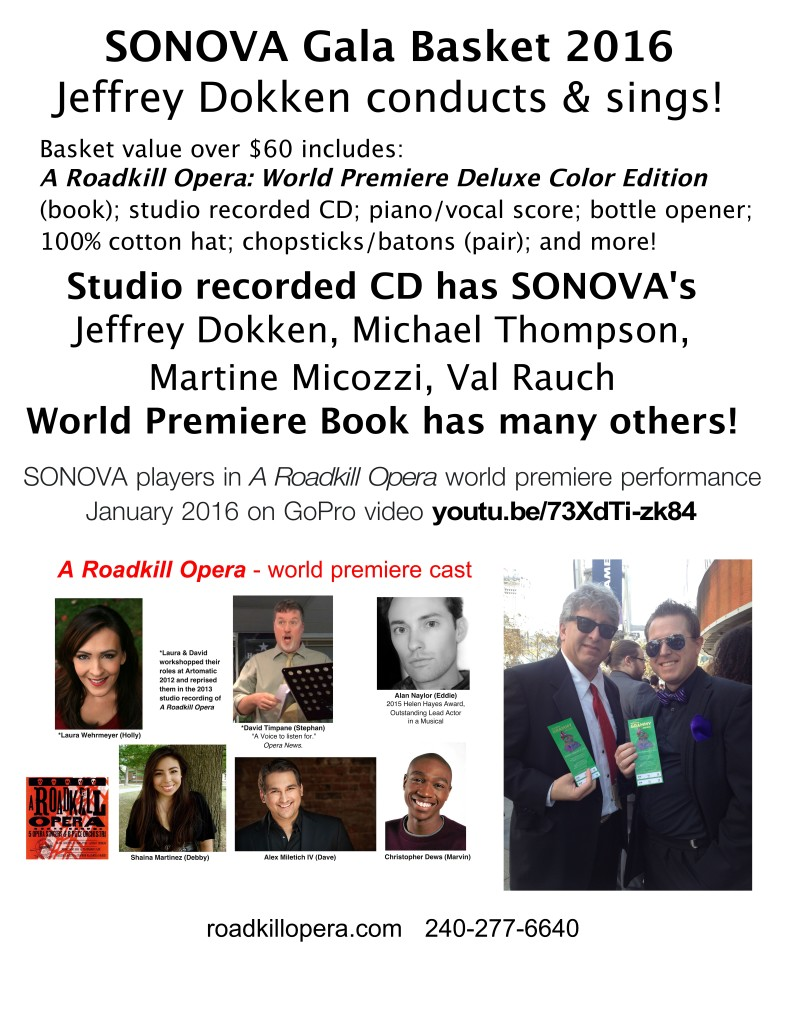 Poster says: SONOVA Gala Basket 2016 Jeffrey Dokken conducts & sings! Basket value over $60 includes: A Roadkill Opera: World Premiere Deluxe Color Edition (book); studio recorded CD; piano/vocal score; bottle opener; 100% cotton hat; chopsticks/batons (pair); and more! Studio recorded CD has SONOVA's Jeffrey Dokken, Michael Thompson, Martine Micozzi, Val Rauch World Premiere Book has many others! SONOVA players in A Roadkill Opera world premiere performance January 2016 on GoPro video youtu.be/73XdTi-zk84